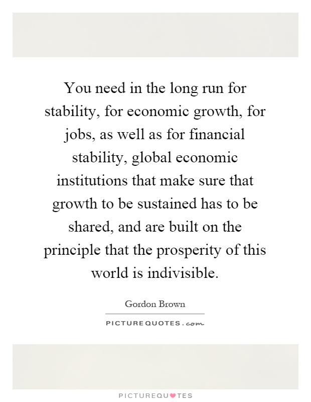 You need in the long run for stability, for economic growth, for jobs, as well as for financial stability, global economic institutions that make sure that growth to be sustained has to be shared, and are built on the principle that the prosperity of this world is indivisible Picture Quote #1