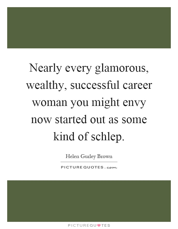 Nearly every glamorous, wealthy, successful career woman you might envy now started out as some kind of schlep Picture Quote #1