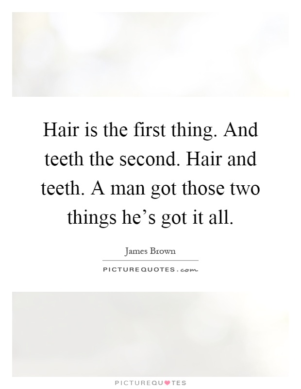 Hair is the first thing. And teeth the second. Hair and teeth. A man got those two things he's got it all Picture Quote #1