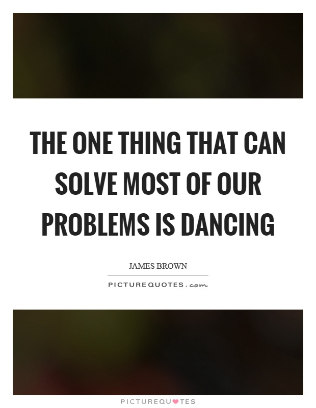 The one thing that can solve most of our problems is dancing Picture Quote #1