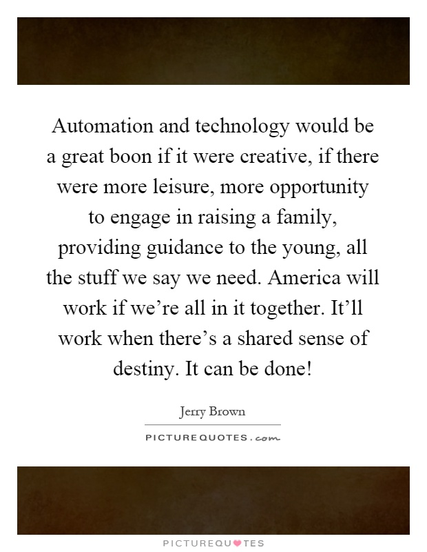 Automation and technology would be a great boon if it were creative, if there were more leisure, more opportunity to engage in raising a family, providing guidance to the young, all the stuff we say we need. America will work if we're all in it together. It'll work when there's a shared sense of destiny. It can be done! Picture Quote #1
