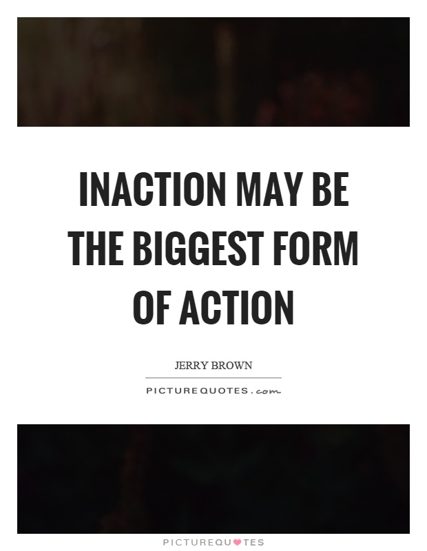 Inaction may be the biggest form of action Picture Quote #1