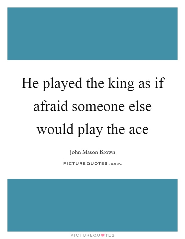 He played the king as if afraid someone else would play the ace Picture Quote #1