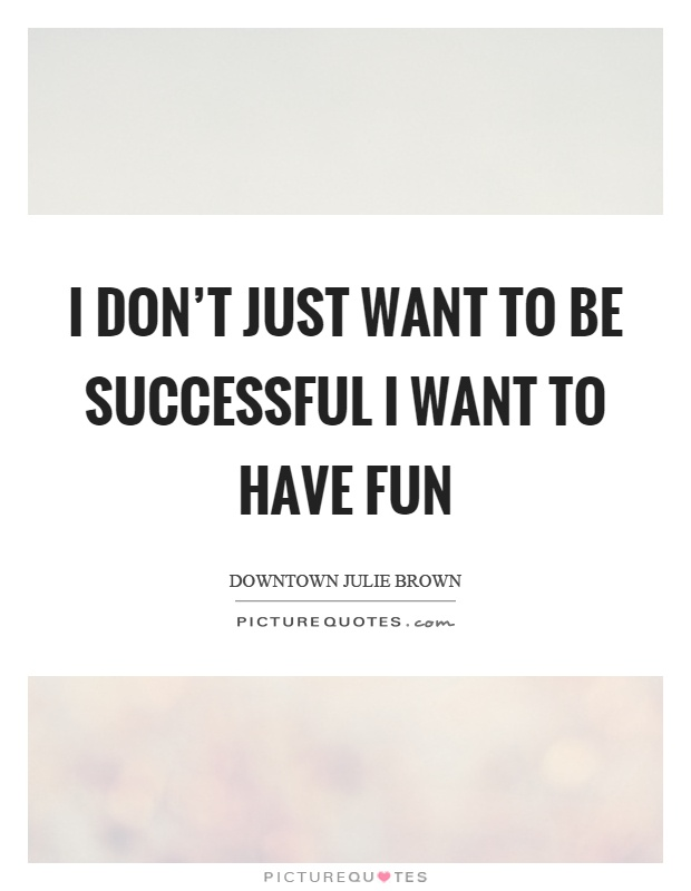 I don't just want to be successful I want to have fun Picture Quote #1