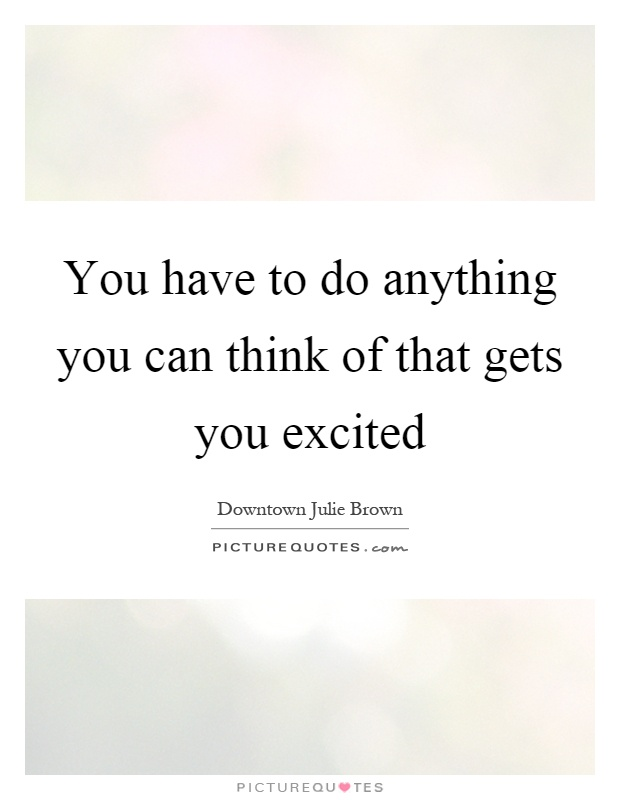You have to do anything you can think of that gets you excited Picture Quote #1