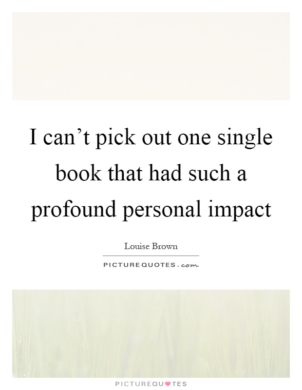 I can't pick out one single book that had such a profound personal impact Picture Quote #1