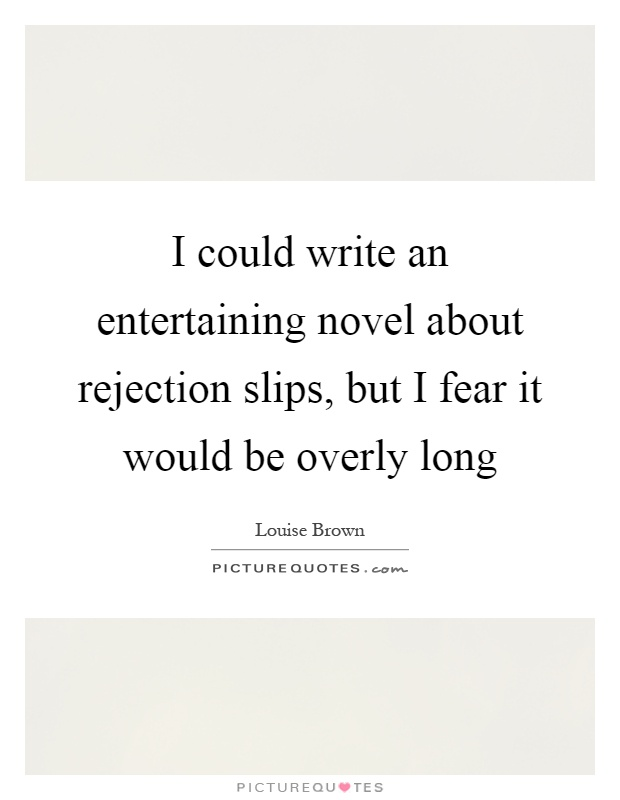 I could write an entertaining novel about rejection slips, but I fear it would be overly long Picture Quote #1
