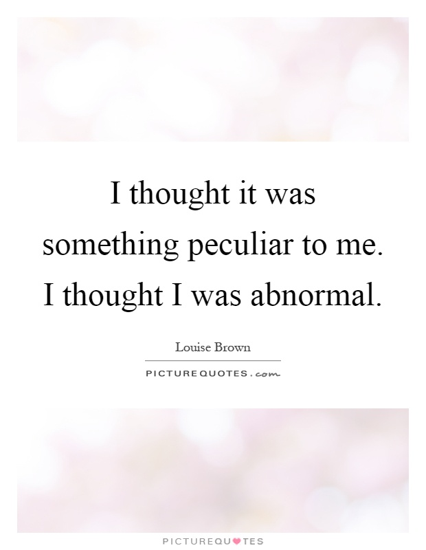 I thought it was something peculiar to me. I thought I was abnormal Picture Quote #1