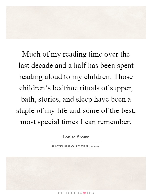 Much of my reading time over the last decade and a half has been spent reading aloud to my children. Those children's bedtime rituals of supper, bath, stories, and sleep have been a staple of my life and some of the best, most special times I can remember Picture Quote #1