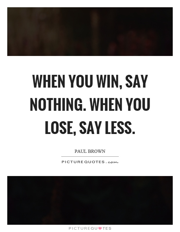 When you win, say nothing. When you lose, say less Picture Quote #1