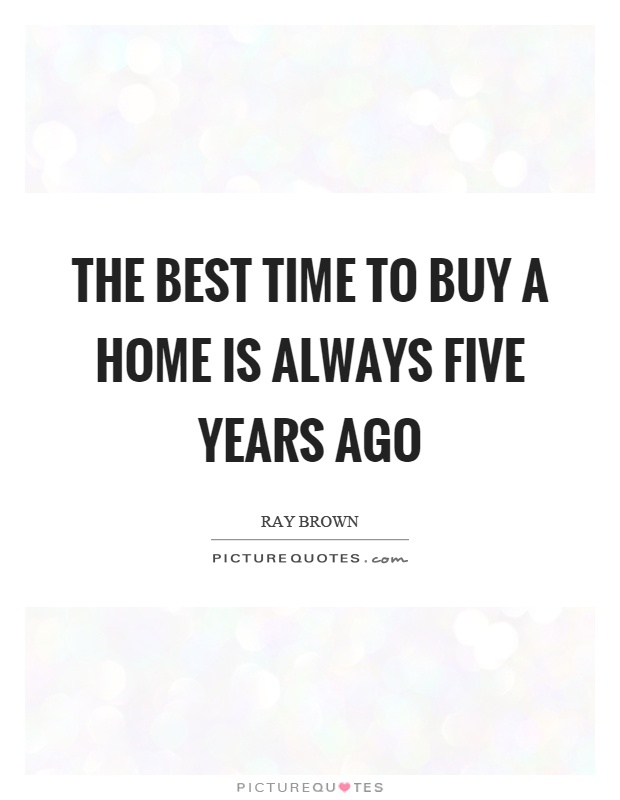 The best time to buy a home is always five years ago Picture Quote #1