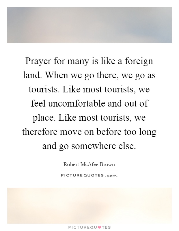 Prayer for many is like a foreign land. When we go there, we go as tourists. Like most tourists, we feel uncomfortable and out of place. Like most tourists, we therefore move on before too long and go somewhere else Picture Quote #1