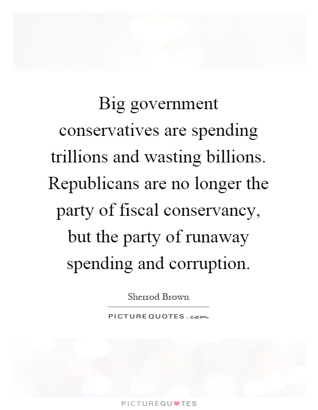 Big government conservatives are spending trillions and wasting billions. Republicans are no longer the party of fiscal conservancy, but the party of runaway spending and corruption Picture Quote #1