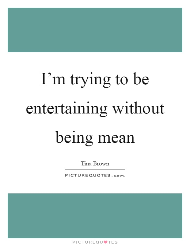 I'm trying to be entertaining without being mean Picture Quote #1