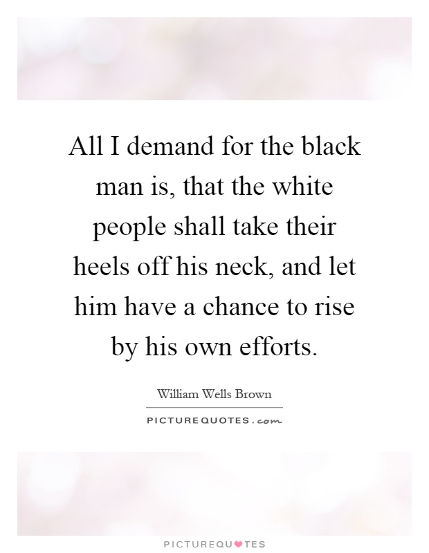 All I demand for the black man is, that the white people shall take their heels off his neck, and let him have a chance to rise by his own efforts Picture Quote #1