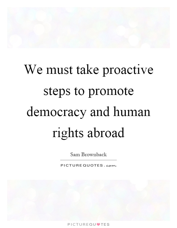 We must take proactive steps to promote democracy and human rights abroad Picture Quote #1