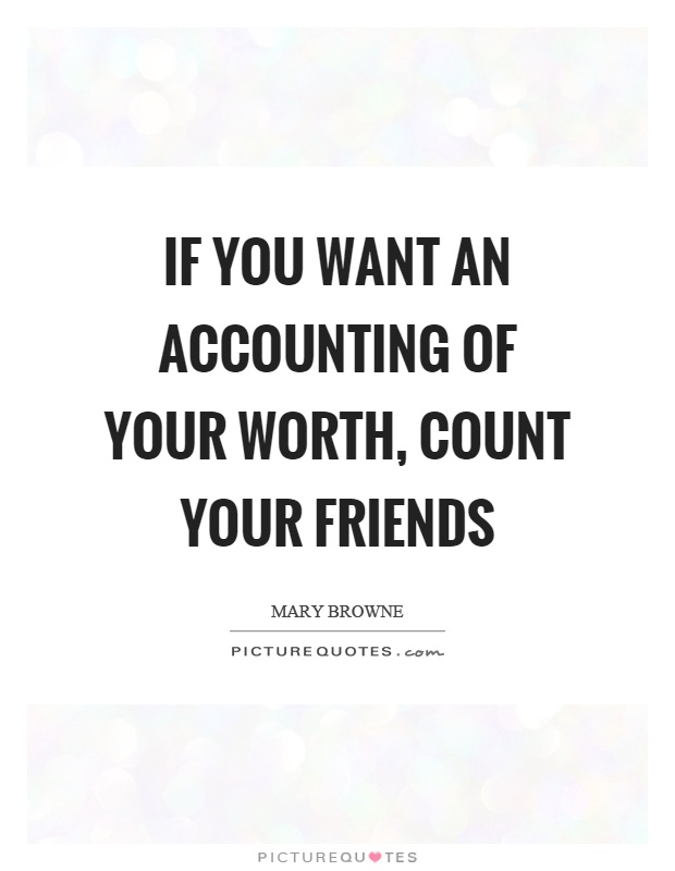 If you want an accounting of your worth, count your friends Picture Quote #1
