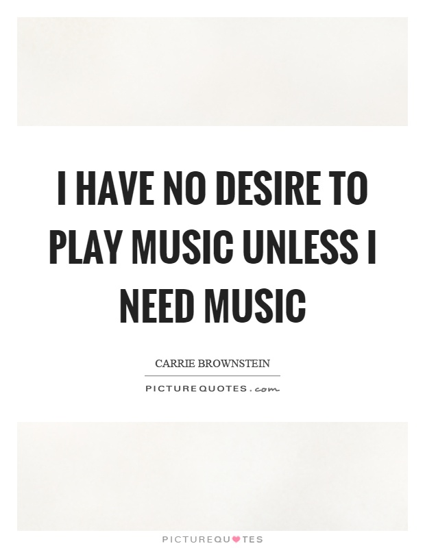 I have no desire to play music unless I need music Picture Quote #1