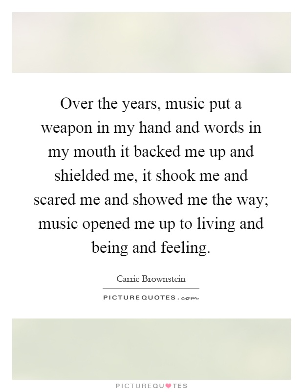 Over the years, music put a weapon in my hand and words in my mouth it backed me up and shielded me, it shook me and scared me and showed me the way; music opened me up to living and being and feeling Picture Quote #1