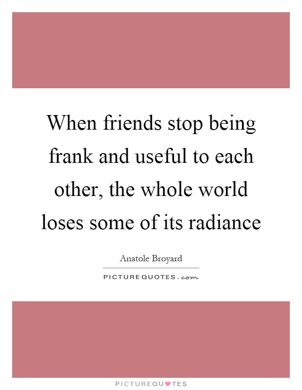 When friends stop being frank and useful to each other, the whole world loses some of its radiance Picture Quote #1