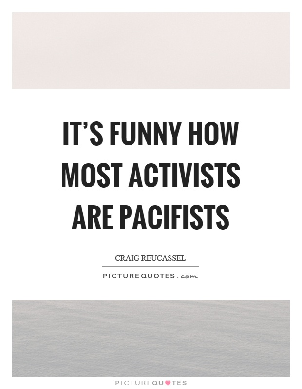 It's funny how most activists are pacifists Picture Quote #1