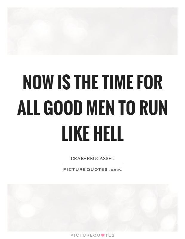 Now is the time for all good men to run like hell Picture Quote #1