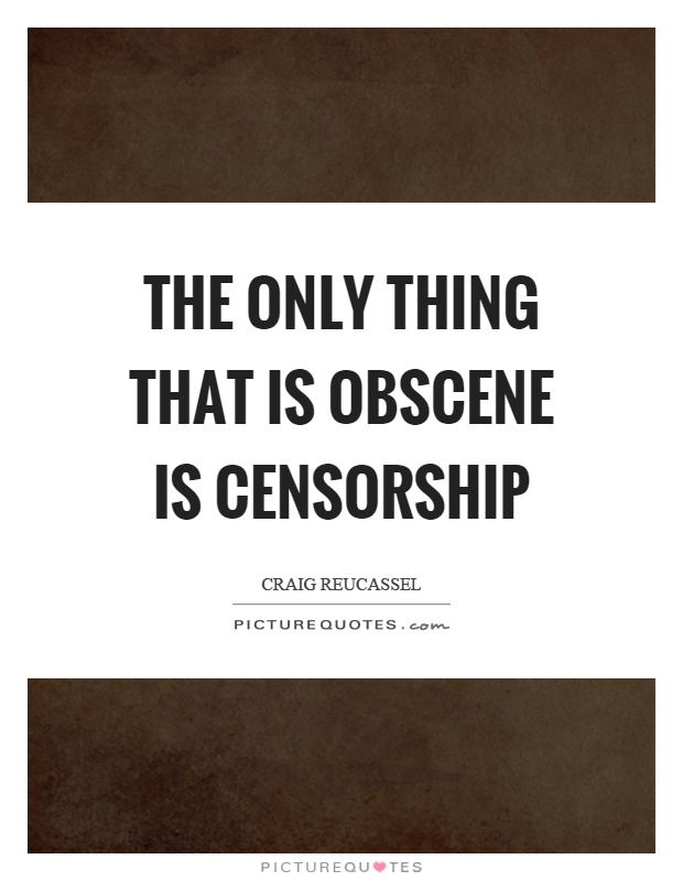 The only thing that is obscene is censorship Picture Quote #1