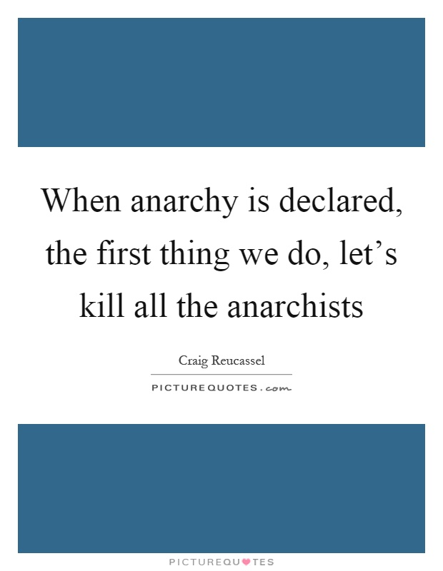 When anarchy is declared, the first thing we do, let's kill all the anarchists Picture Quote #1