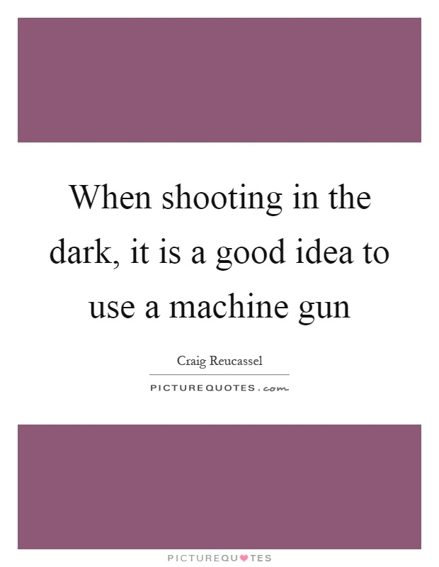 When shooting in the dark, it is a good idea to use a machine gun Picture Quote #1