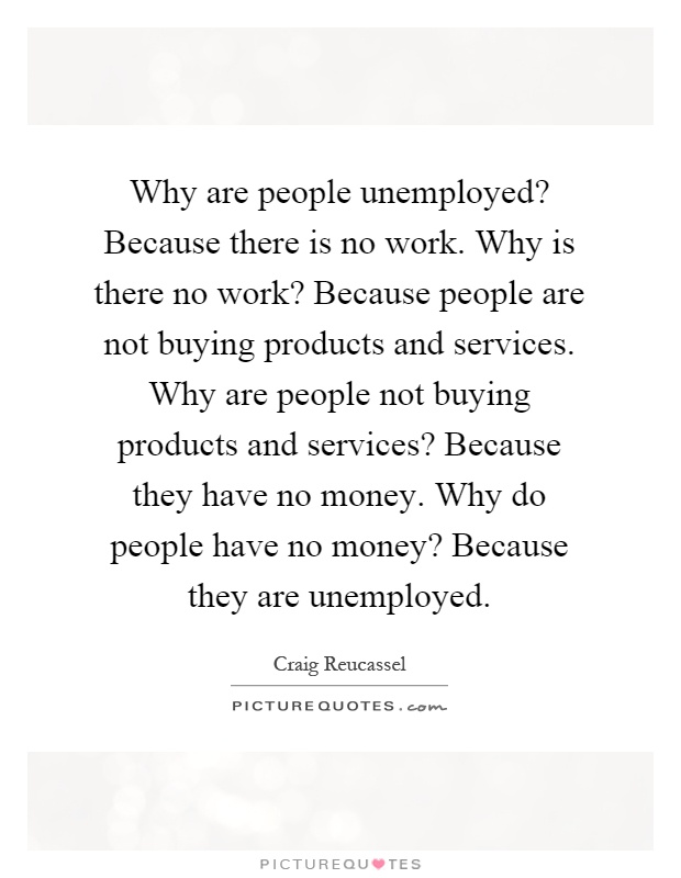 Why are people unemployed? Because there is no work. Why is there no work? Because people are not buying products and services. Why are people not buying products and services? Because they have no money. Why do people have no money? Because they are unemployed Picture Quote #1
