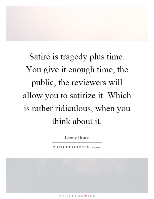 Satire is tragedy plus time. You give it enough time, the public, the reviewers will allow you to satirize it. Which is rather ridiculous, when you think about it Picture Quote #1