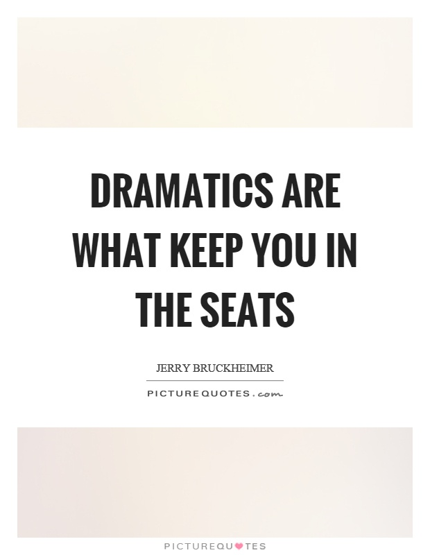 Dramatics are what keep you in the seats Picture Quote #1