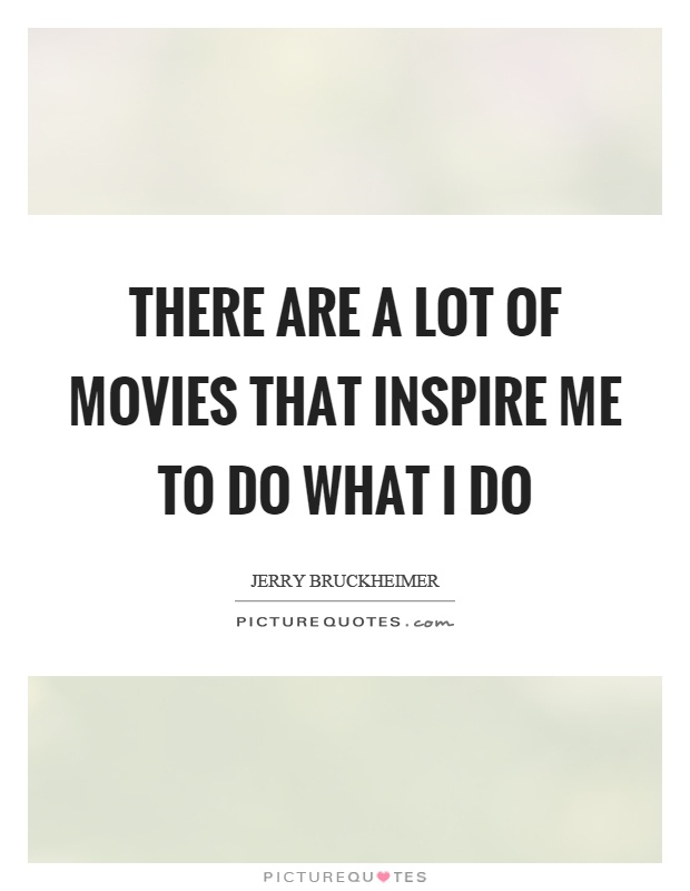 There are a lot of movies that inspire me to do what I do Picture Quote #1