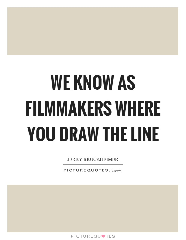 Drawing Smooth Lines Quotes : We know as filmmakers where you draw the line picture quotes
