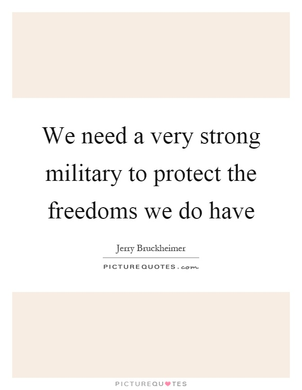 We need a very strong military to protect the freedoms we do have Picture Quote #1