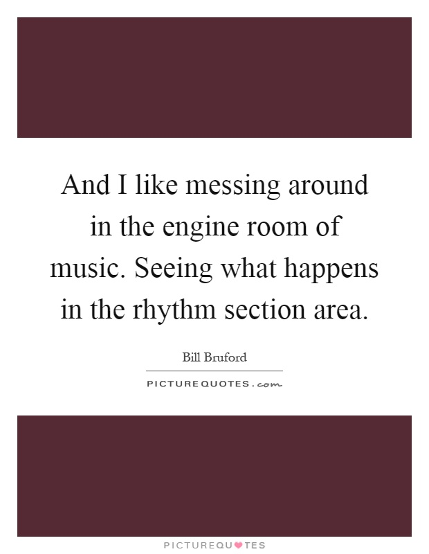 And I like messing around in the engine room of music. Seeing what happens in the rhythm section area Picture Quote #1