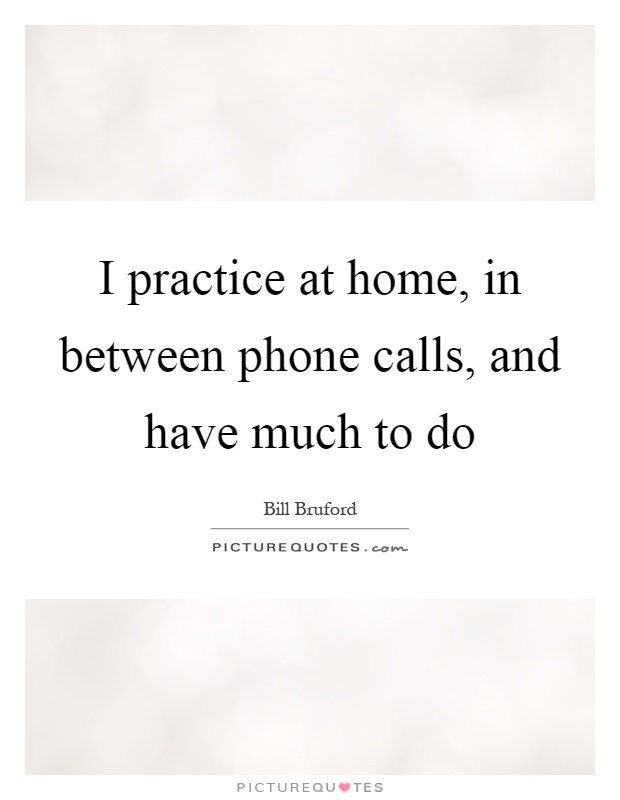 I practice at home, in between phone calls, and have much to do Picture Quote #1