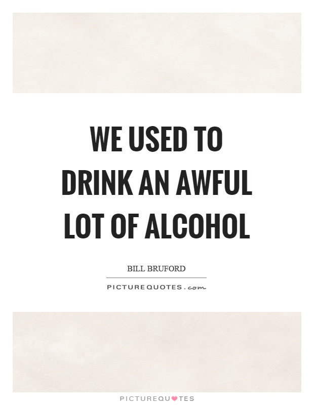 We used to drink an awful lot of alcohol Picture Quote #1