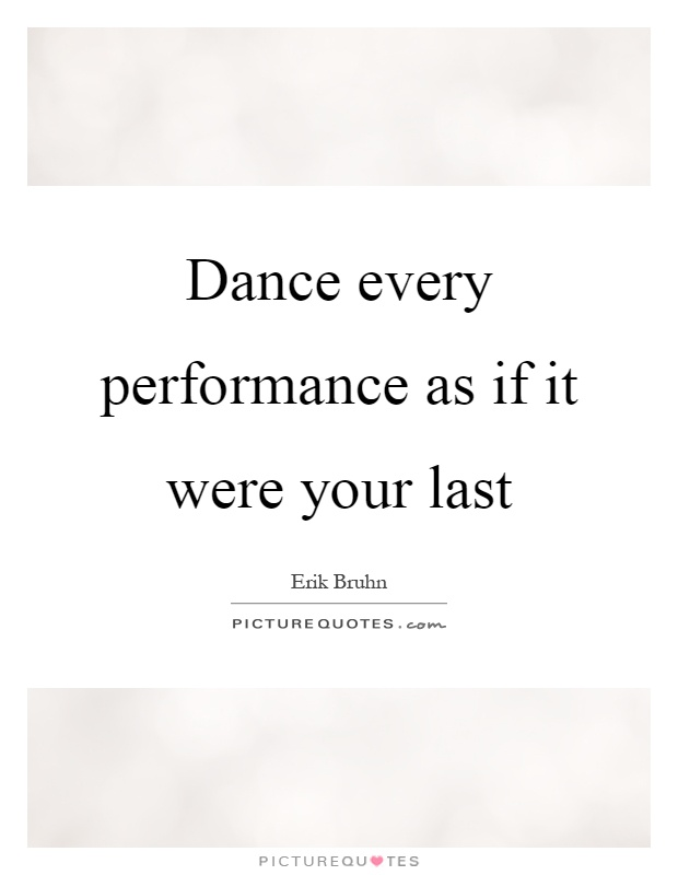 Dance every performance as if it were your last Picture Quote #1