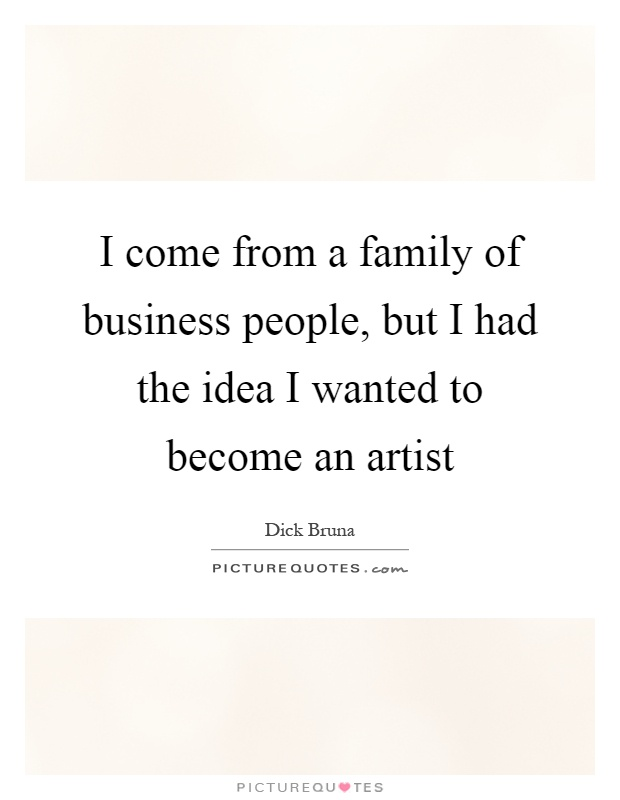 I come from a family of business people, but I had the idea I wanted to become an artist Picture Quote #1