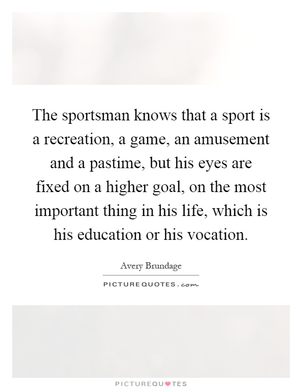 The sportsman knows that a sport is a recreation, a game, an amusement and a pastime, but his eyes are fixed on a higher goal, on the most important thing in his life, which is his education or his vocation Picture Quote #1