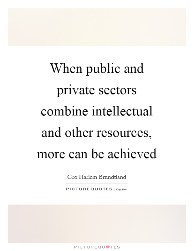 When public and private sectors combine intellectual and other resources, more can be achieved Picture Quote #1