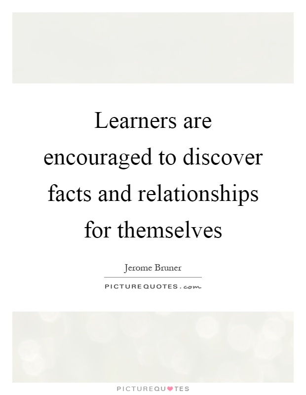 Learners are encouraged to discover facts and relationships for themselves Picture Quote #1
