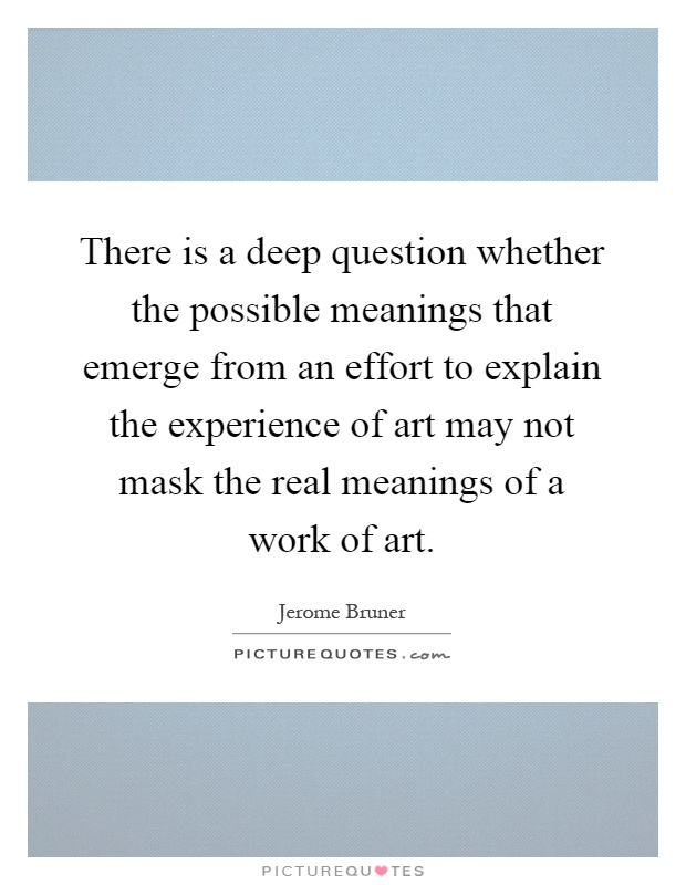 There is a deep question whether the possible meanings that emerge from an effort to explain the experience of art may not mask the real meanings of a work of art Picture Quote #1