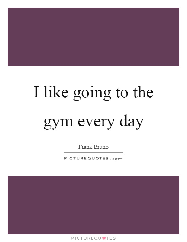 I like going to the gym every day Picture Quote #1