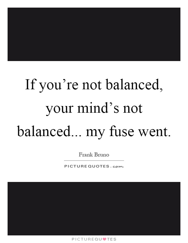 If you're not balanced, your mind's not balanced... my fuse went Picture Quote #1