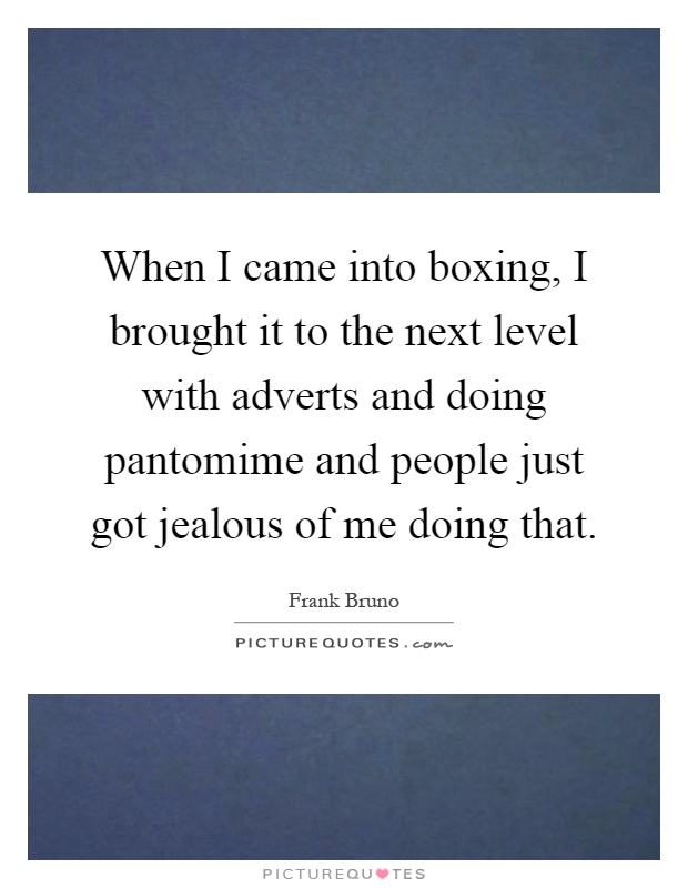 When I came into boxing, I brought it to the next level with adverts and doing pantomime and people just got jealous of me doing that Picture Quote #1