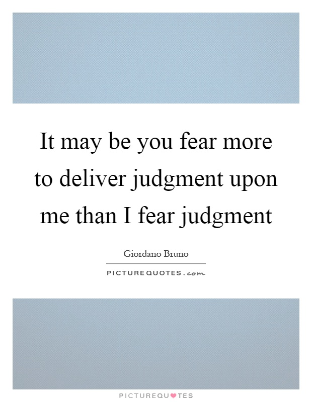 It may be you fear more to deliver judgment upon me than I fear judgment Picture Quote #1
