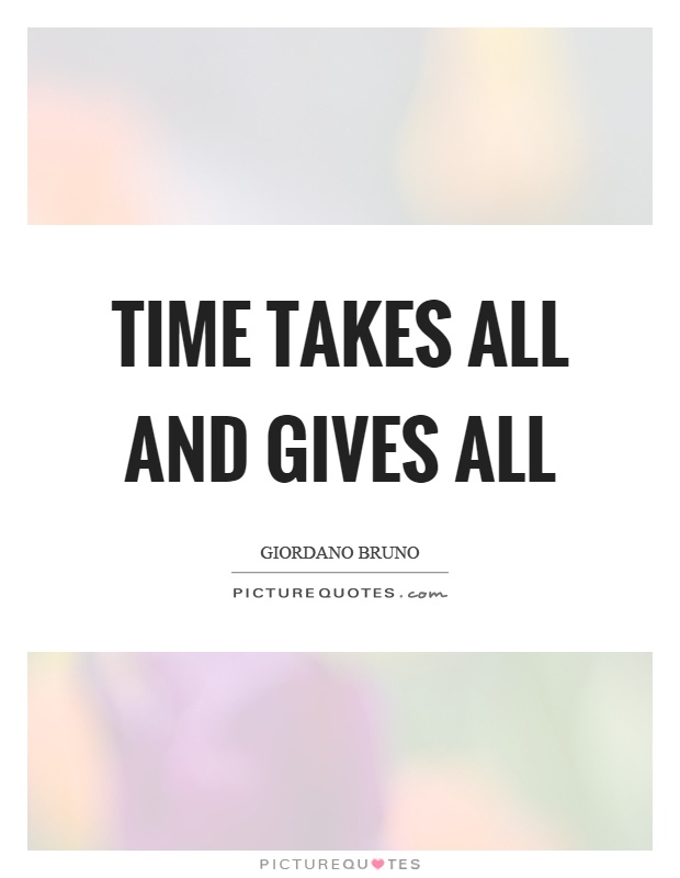 Time takes all and gives all Picture Quote #1