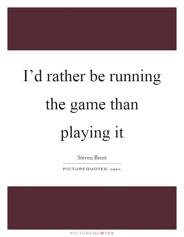 I'd rather be running the game than playing it Picture Quote #1